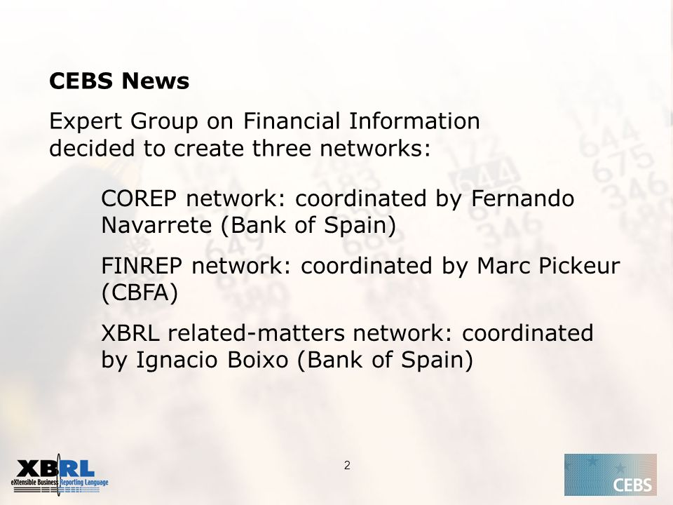 Application of the Supervisory Review Process CEBS CP03 | May 2004 2 CEBS News Expert Group on Financial Information decided to create three networks: COREP network: coordinated by Fernando Navarrete (Bank of Spain) FINREP network: coordinated by Marc Pickeur (CBFA) XBRL related-matters network: coordinated by Ignacio Boixo (Bank of Spain)