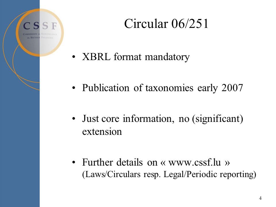 4 Circular 06/251 XBRL format mandatory Publication of taxonomies early 2007 Just core information, no (significant) extension Further details on « www.cssf.lu » (Laws/Circulars resp.