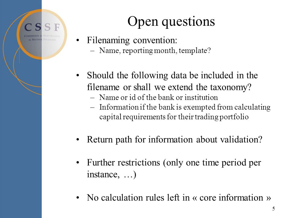 5 Open questions Filenaming convention: –Name, reporting month, template? Should the following data be included in the filename or shall we extend the