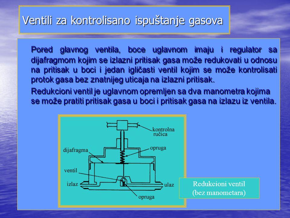 Ventili za kontrolisano ispuštanje gasova Pored glavnog ventila, boce uglavnom imaju i regulator sa dijafragmom kojim se izlazni pritisak gasa može redukovati u odnosu na pritisak u boci i jedan igličasti ventil kojim se može kontrolisati protok gasa bez znatnijeg uticaja na izlazni pritisak.
