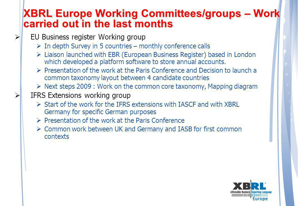 XBRL Europe Working Committees/groups – Work carried out in the last months EU Business register Working group In depth Survey in 5 countries – monthly conference calls Liaison launched with EBR (European Business Register) based in London which developed a platform software to store annual accounts.