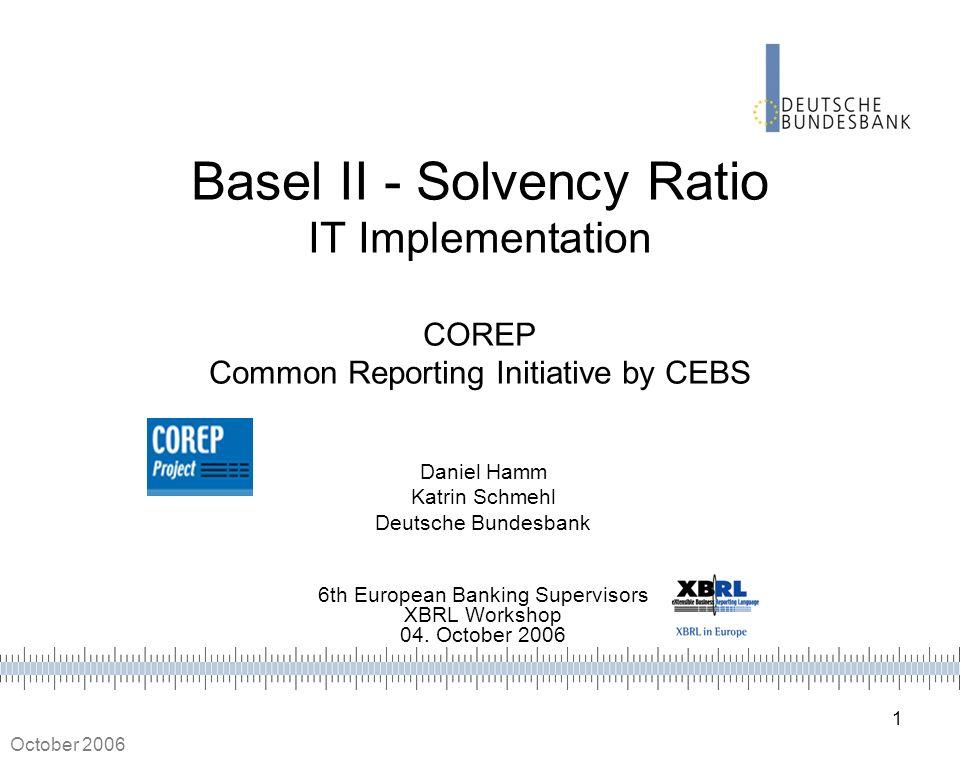 1 October 2006 Basel II - Solvency Ratio IT Implementation COREP Common Reporting Initiative by CEBS Daniel Hamm Katrin Schmehl Deutsche Bundesbank 6t