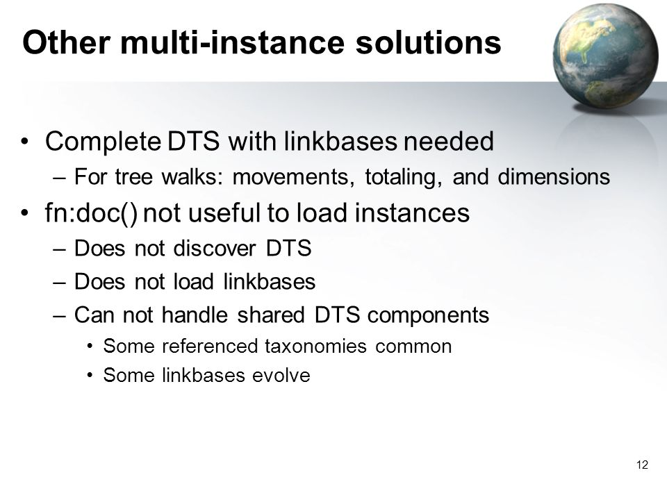12 Other multi-instance solutions Complete DTS with linkbases needed –For tree walks: movements, totaling, and dimensions fn:doc() not useful to load instances –Does not discover DTS –Does not load linkbases –Can not handle shared DTS components Some referenced taxonomies common Some linkbases evolve