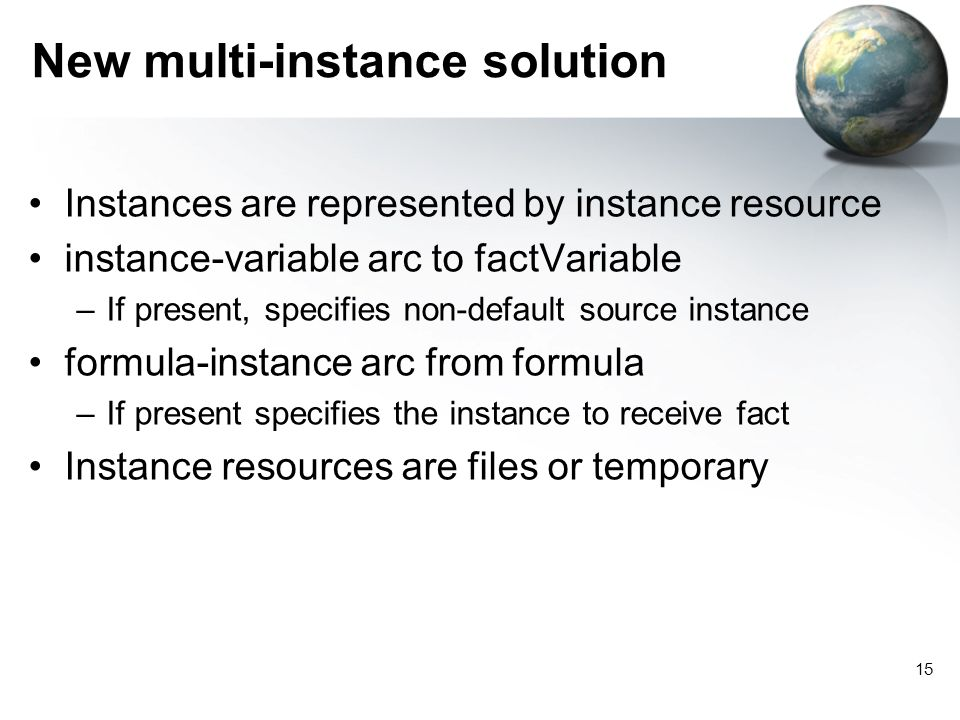15 New multi-instance solution Instances are represented by instance resource instance-variable arc to factVariable –If present, specifies non-default source instance formula-instance arc from formula –If present specifies the instance to receive fact Instance resources are files or temporary