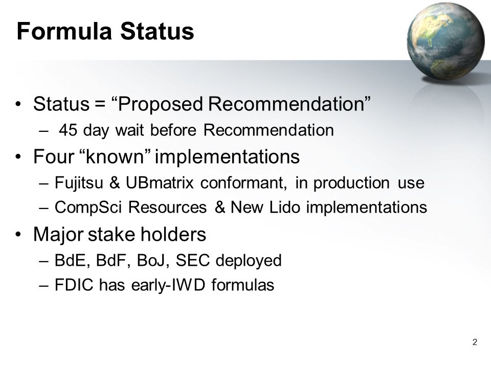 2 Formula Status Status = Proposed Recommendation – 45 day wait before Recommendation Four known implementations –Fujitsu & UBmatrix conformant, in production use –CompSci Resources & New Lido implementations Major stake holders –BdE, BdF, BoJ, SEC deployed –FDIC has early-IWD formulas