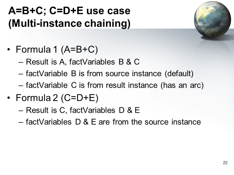 22 A=B+C; C=D+E use case (Multi-instance chaining) Formula 1 (A=B+C) –Result is A, factVariables B & C –factVariable B is from source instance (default) –factVariable C is from result instance (has an arc) Formula 2 (C=D+E) –Result is C, factVariables D & E –factVariables D & E are from the source instance