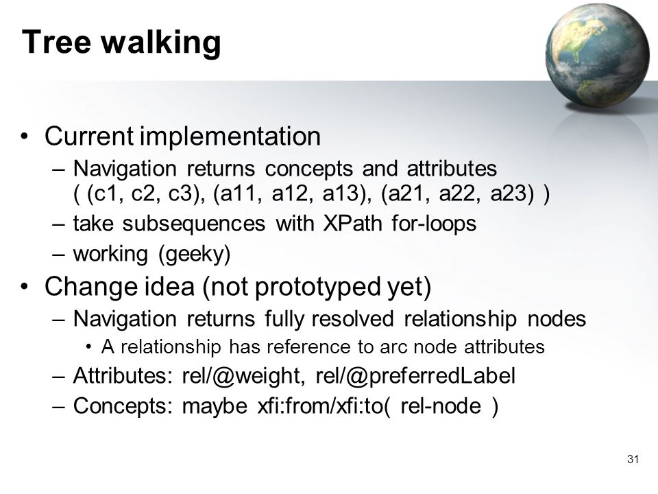 31 Tree walking Current implementation –Navigation returns concepts and attributes ( (c1, c2, c3), (a11, a12, a13), (a21, a22, a23) ) –take subsequences with XPath for-loops –working (geeky) Change idea (not prototyped yet) –Navigation returns fully resolved relationship nodes A relationship has reference to arc node attributes –Attributes:  –Concepts: maybe xfi:from/xfi:to( rel-node )