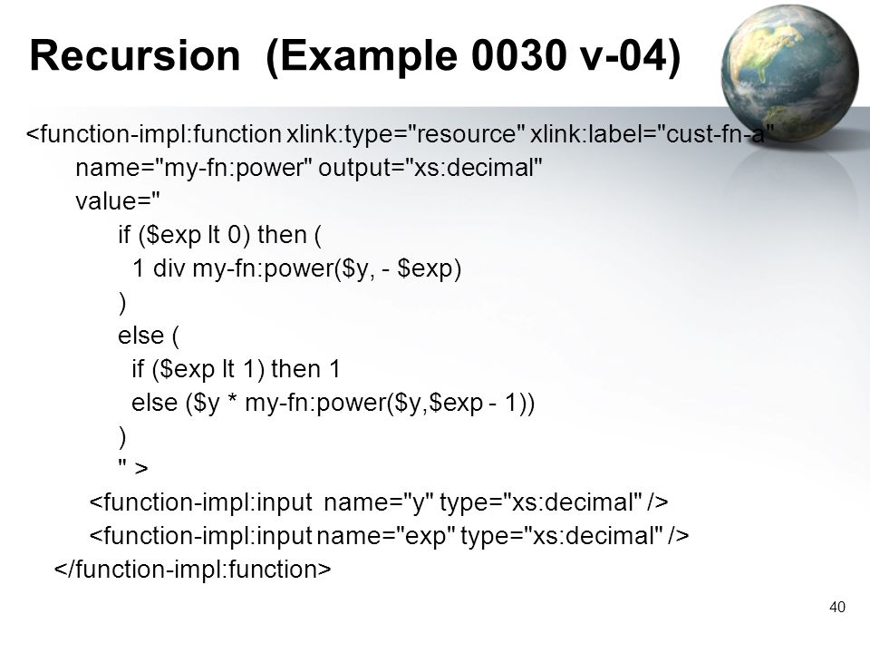 40 Recursion (Example 0030 v-04) <function-impl:function xlink:type= resource xlink:label= cust-fn-a name= my-fn:power output= xs:decimal value= if ($exp lt 0) then ( 1 div my-fn:power($y, - $exp) ) else ( if ($exp lt 1) then 1 else ($y * my-fn:power($y,$exp - 1)) ) >
