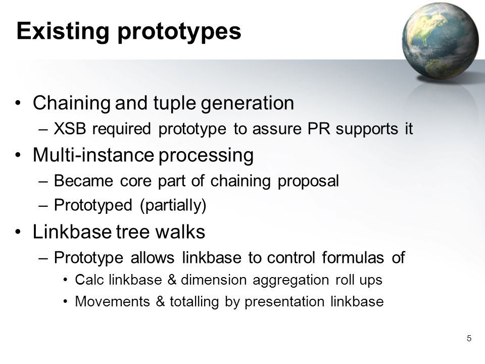 5 Existing prototypes Chaining and tuple generation –XSB required prototype to assure PR supports it Multi-instance processing –Became core part of chaining proposal –Prototyped (partially) Linkbase tree walks –Prototype allows linkbase to control formulas of Calc linkbase & dimension aggregation roll ups Movements & totalling by presentation linkbase