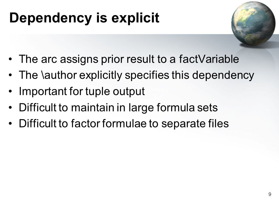 9 Dependency is explicit The arc assigns prior result to a factVariable The \author explicitly specifies this dependency Important for tuple output Difficult to maintain in large formula sets Difficult to factor formulae to separate files