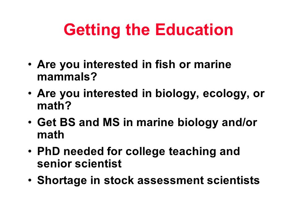 Getting the Education Are you interested in fish or marine mammals? Are you interested in biology, ecology, or math? Get BS and MS in marine biology a