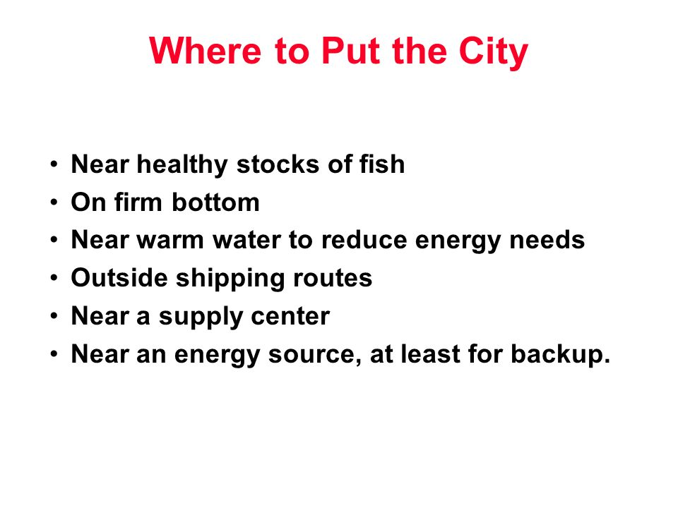 Where to Put the City Near healthy stocks of fish On firm bottom Near warm water to reduce energy needs Outside shipping routes Near a supply center Near an energy source, at least for backup.
