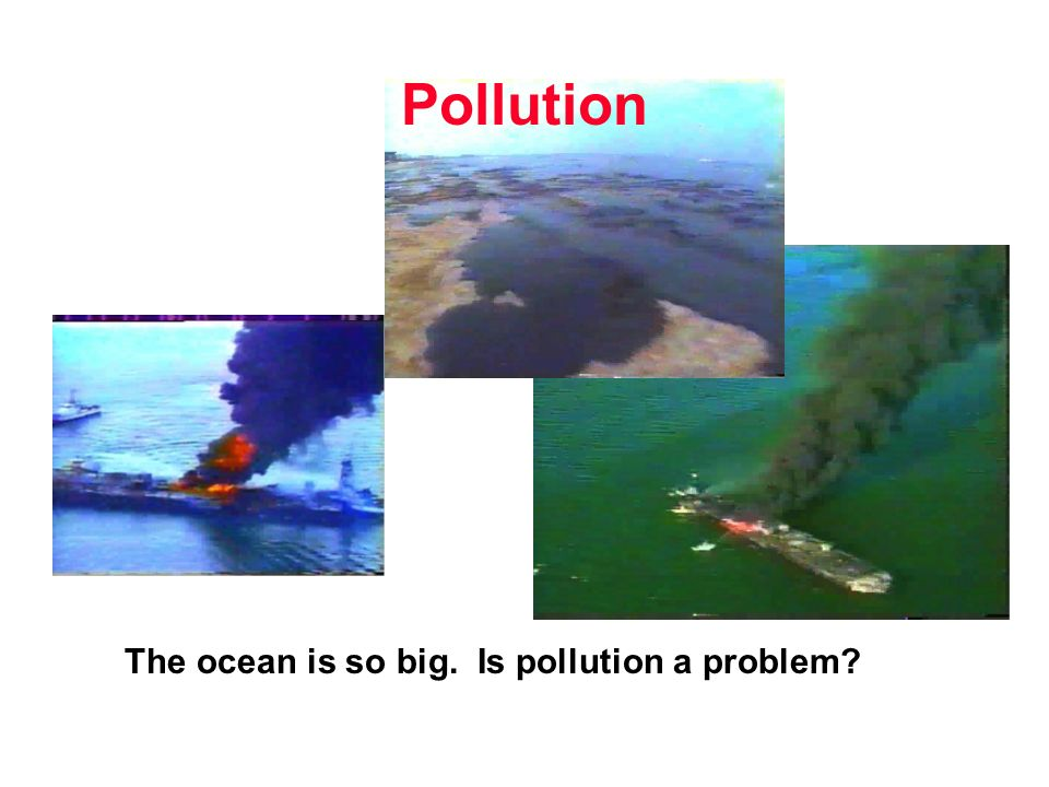 Pollution The ocean is so big. Is pollution a problem?