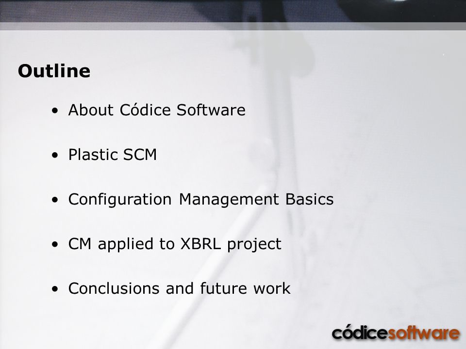 Outline About Códice Software Plastic SCM Configuration Management Basics CM applied to XBRL project Conclusions and future work