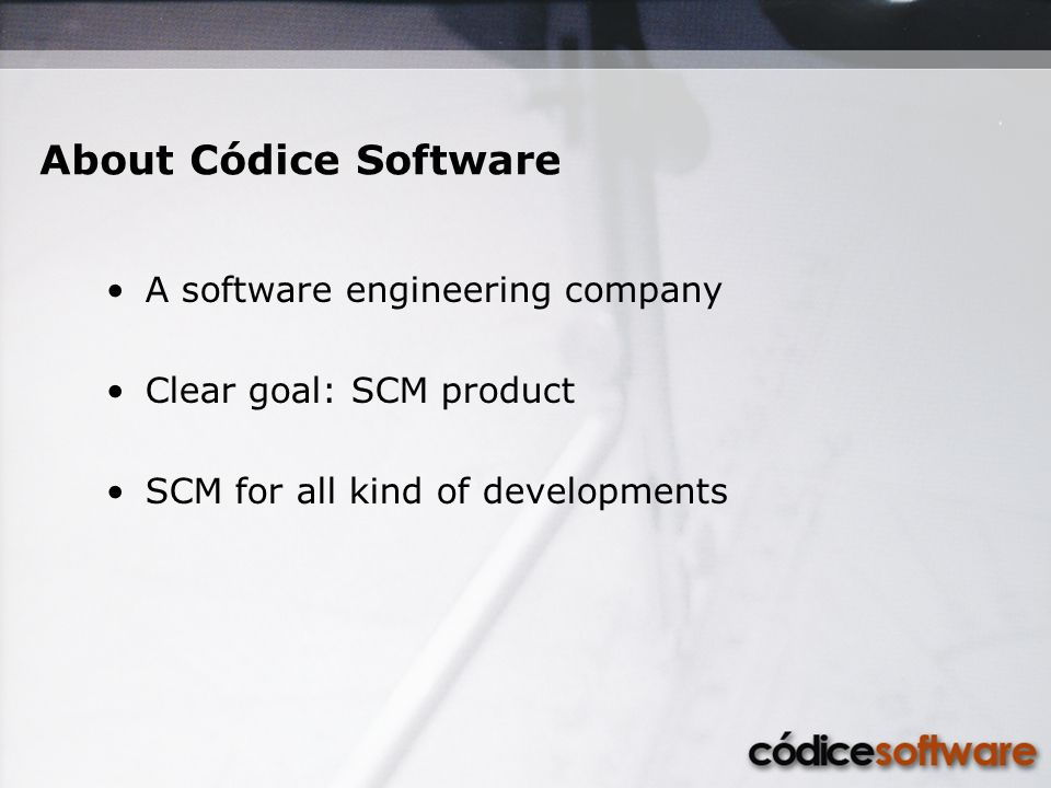 About Códice Software A software engineering company Clear goal: SCM product SCM for all kind of developments