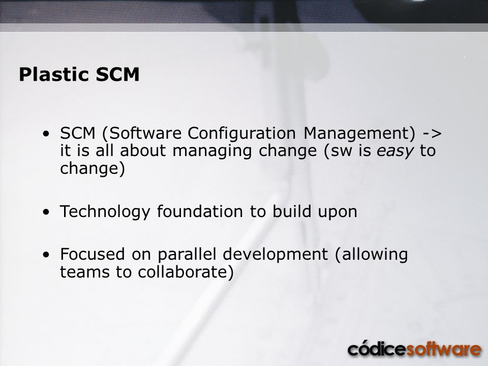 Plastic SCM SCM (Software Configuration Management) -> it is all about managing change (sw is easy to change) Technology foundation to build upon Focu