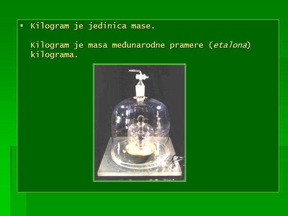 Kilogram je jedinica mase. Kilogram je masa međunarodne pramere (etalona) kilograma. Kilogram je jedinica mase. Kilogram je masa međunarodne pramere (