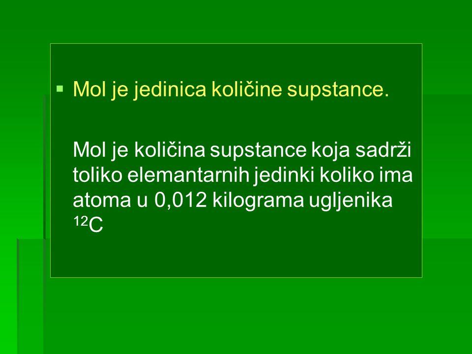 Mol je jedinica količine supstance. Mol je količina supstance koja sadrži toliko elemantarnih jedinki koliko ima atoma u 0,012 kilograma ugljenika 12