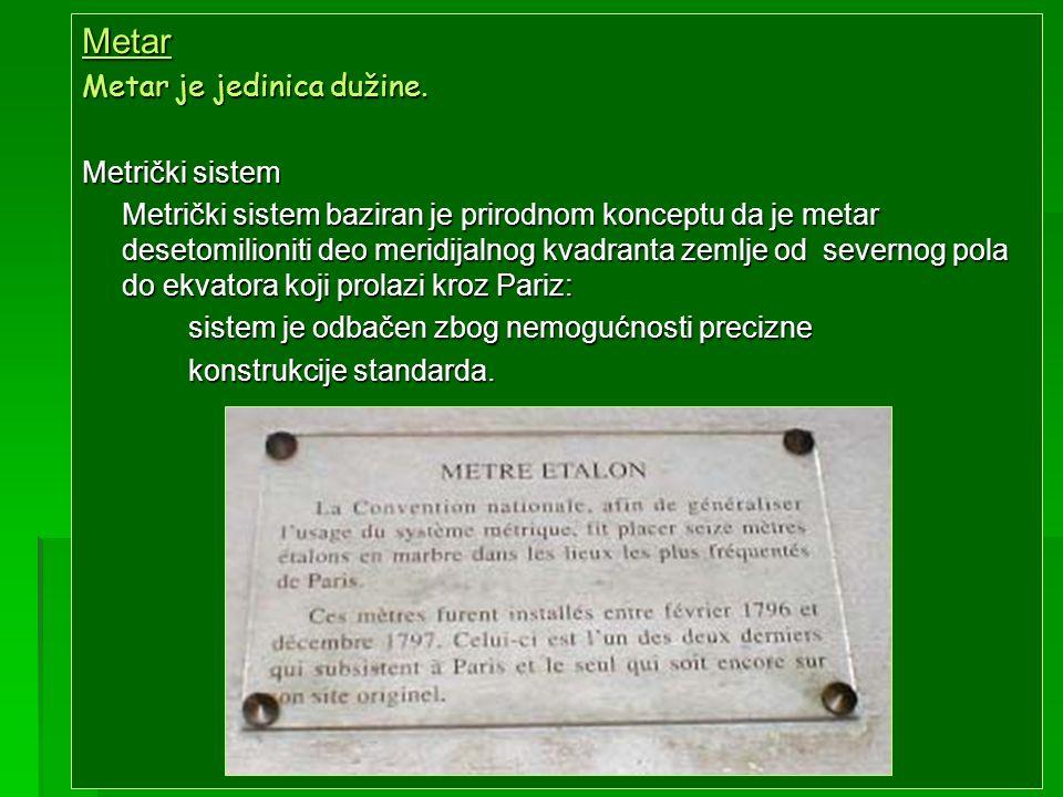 Metar Metar je jedinica dužine. Metrički sistem Metrički sistem baziran je prirodnom konceptu da je metar desetomilioniti deo meridijalnog kvadranta z