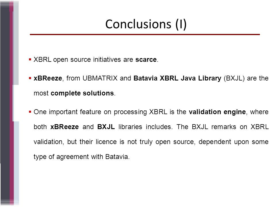 Conclusions (I) XBRL open source initiatives are scarce. xBReeze, from UBMATRIX and Batavia XBRL Java Library (BXJL) are the most complete solutions.