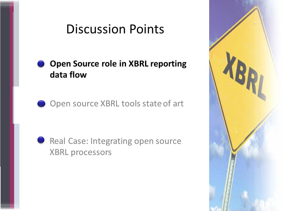Open source XBRL tools state of art Open Source role in XBRL reporting data flow Real Case: Integrating open source XBRL processors Discussion Points