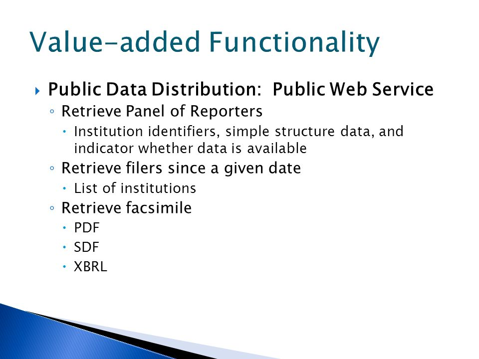 Public Data Distribution: Public Web Service Retrieve Panel of Reporters Institution identifiers, simple structure data, and indicator whether data is available Retrieve filers since a given date List of institutions Retrieve facsimile PDF SDF XBRL