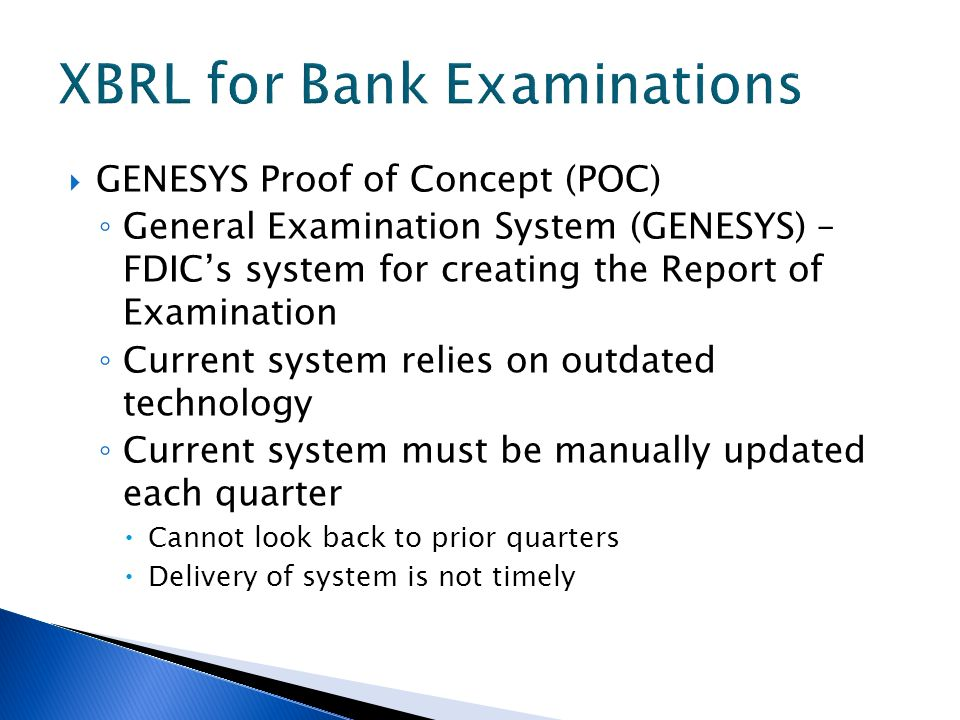 GENESYS Proof of Concept (POC) General Examination System (GENESYS) – FDICs system for creating the Report of Examination Current system relies on outdated technology Current system must be manually updated each quarter Cannot look back to prior quarters Delivery of system is not timely