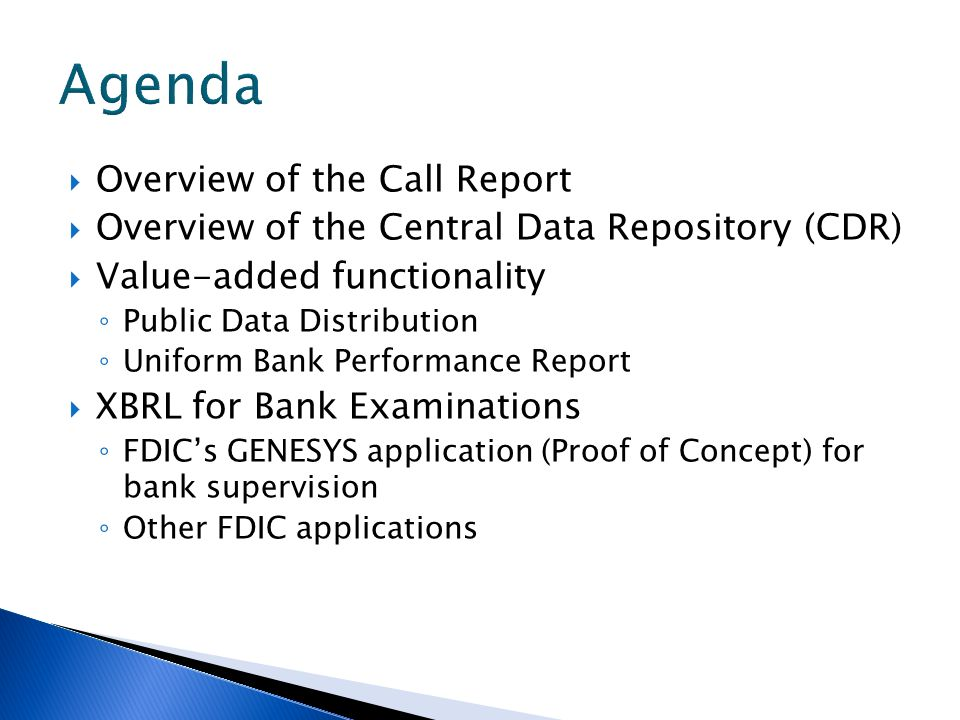 Overview of the Call Report Overview of the Central Data Repository (CDR) Value-added functionality Public Data Distribution Uniform Bank Performance Report XBRL for Bank Examinations FDICs GENESYS application (Proof of Concept) for bank supervision Other FDIC applications
