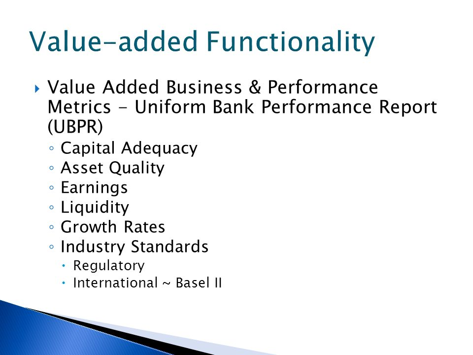 Value Added Business & Performance Metrics - Uniform Bank Performance Report (UBPR) Capital Adequacy Asset Quality Earnings Liquidity Growth Rates Industry Standards Regulatory International ~ Basel II