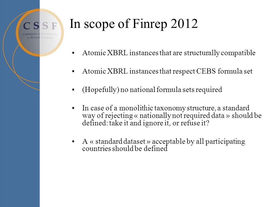 In scope of Finrep 2012 Atomic XBRL instances that are structurally compatible Atomic XBRL instances that respect CEBS formula set (Hopefully) no national formula sets required In case of a monolithic taxonomy structure, a standard way of rejecting « nationally not required data » should be defined: take it and ignore it, or refuse it.