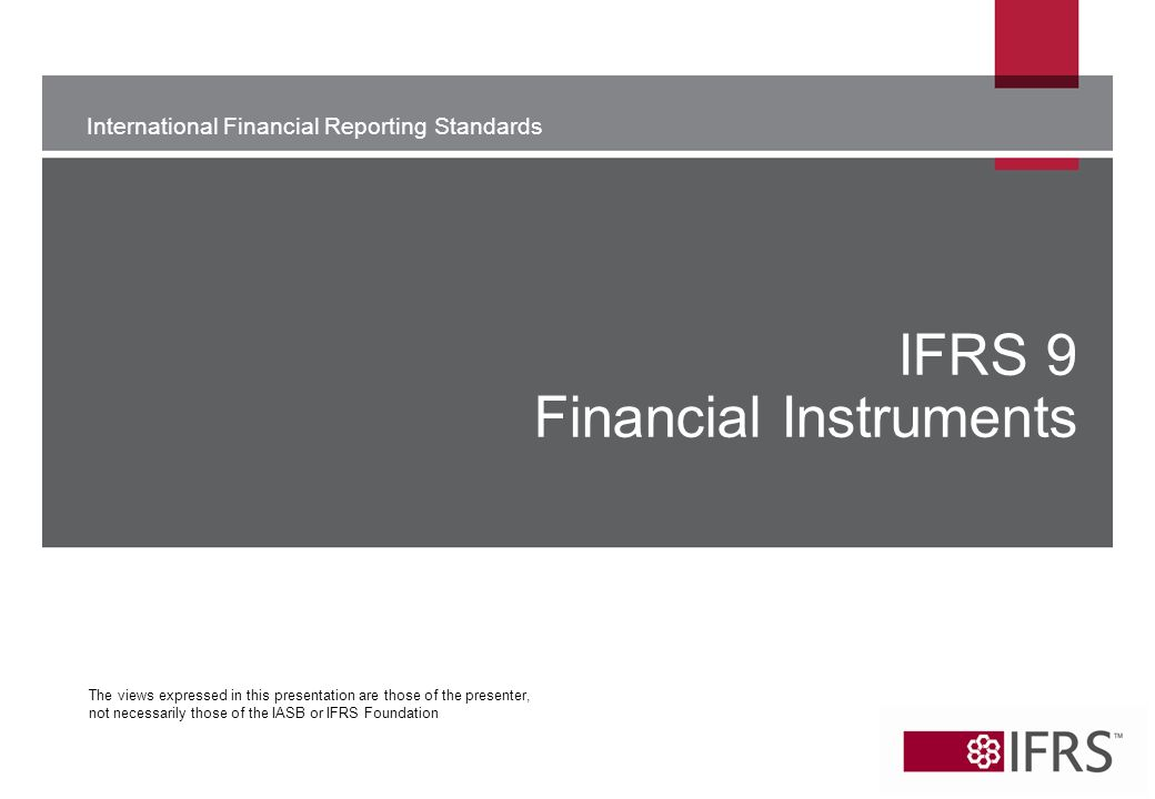 International Financial Reporting Standards The views expressed in this presentation are those of the presenter, not necessarily those of the IASB or IFRS Foundation IFRS 9 Financial Instruments