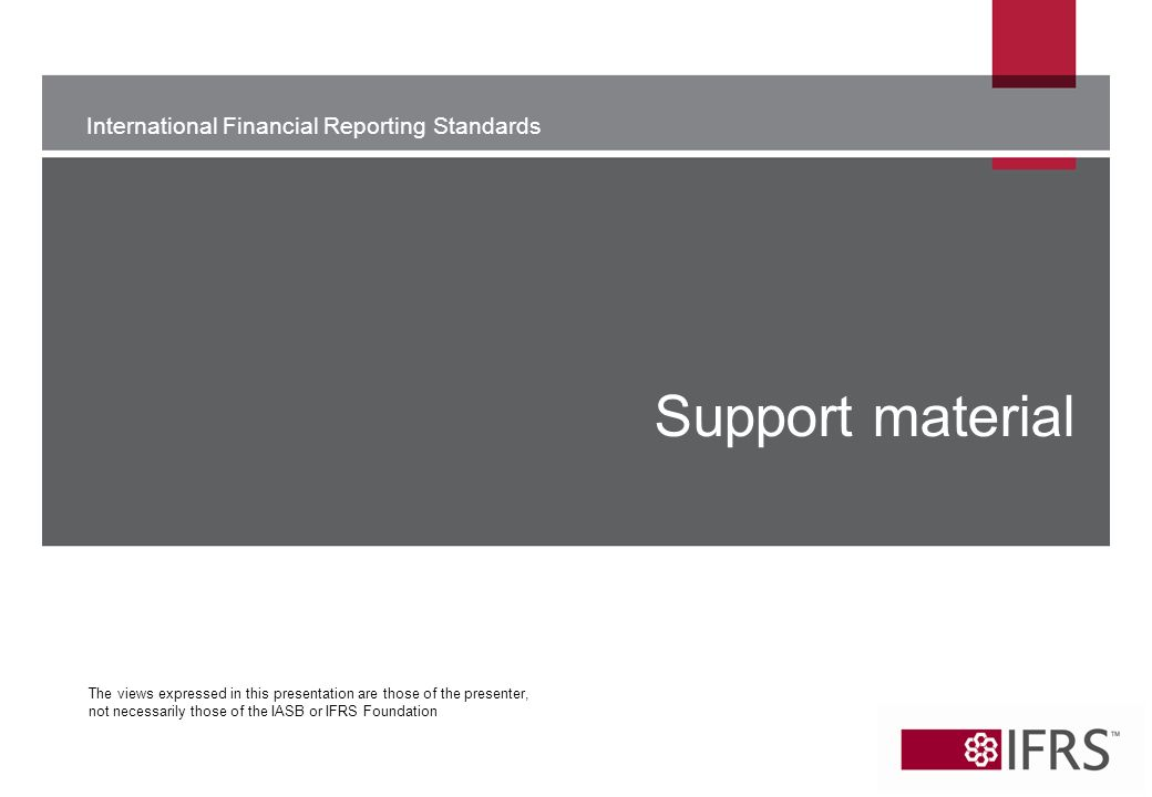 International Financial Reporting Standards The views expressed in this presentation are those of the presenter, not necessarily those of the IASB or IFRS Foundation Support material