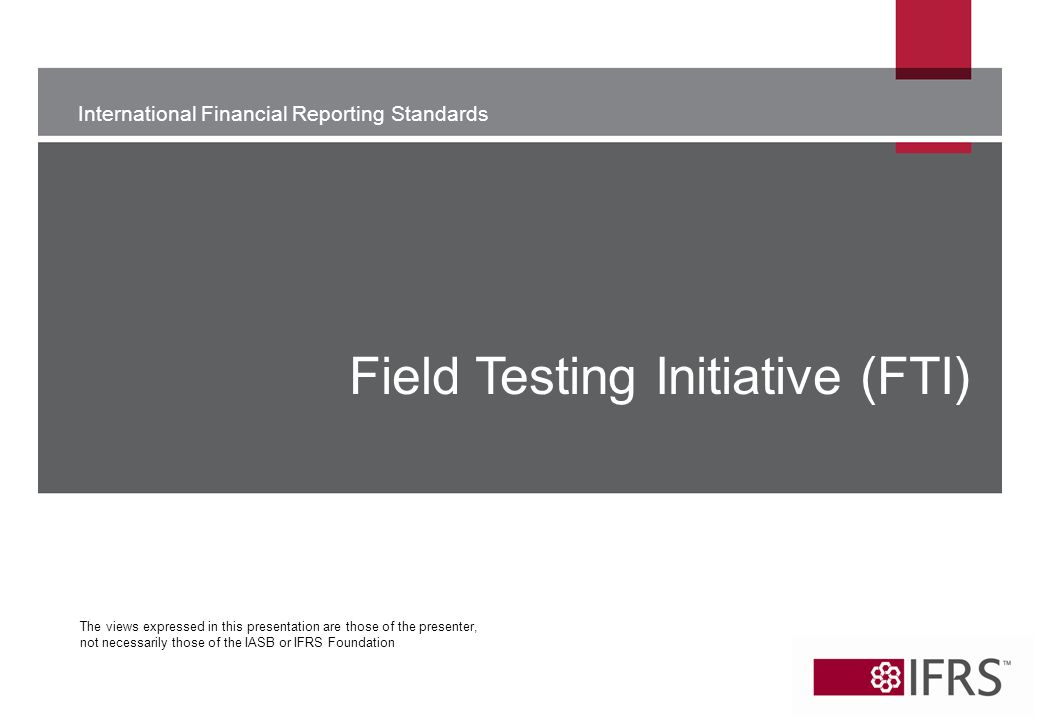 International Financial Reporting Standards The views expressed in this presentation are those of the presenter, not necessarily those of the IASB or IFRS Foundation Field Testing Initiative (FTI)