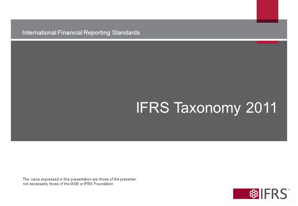 International Financial Reporting Standards The views expressed in this presentation are those of the presenter, not necessarily those of the IASB or IFRS Foundation IFRS Taxonomy 2011