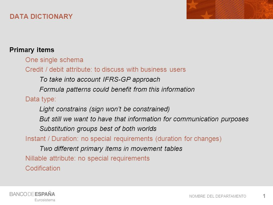 NOMBRE DEL DEPARTAMENTO DATA DICTIONARY Primary items One single schema Credit / debit attribute: to discuss with business users To take into account IFRS-GP approach Formula patterns could benefit from this information Data type: Light constrains (sign wont be constrained) But still we want to have that information for communication purposes Substitution groups best of both worlds Instant / Duration: no special requirements (duration for changes) Two different primary items in movement tables Nillable attribute: no special requirements Codification 1