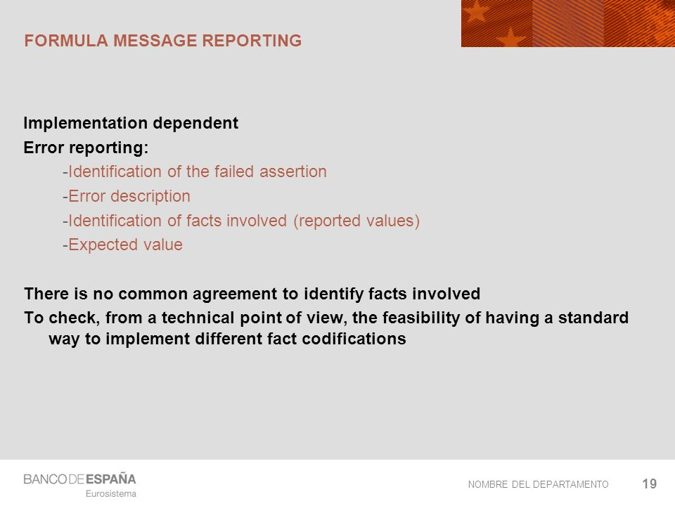 NOMBRE DEL DEPARTAMENTO FORMULA MESSAGE REPORTING Implementation dependent Error reporting: -Identification of the failed assertion -Error description -Identification of facts involved (reported values) -Expected value There is no common agreement to identify facts involved To check, from a technical point of view, the feasibility of having a standard way to implement different fact codifications 19