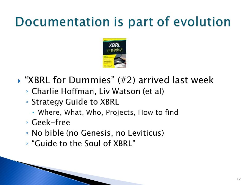 XBRL for Dummies (#2) arrived last week Charlie Hoffman, Liv Watson (et al) Strategy Guide to XBRL Where, What, Who, Projects, How to find Geek-free No bible (no Genesis, no Leviticus) Guide to the Soul of XBRL 17