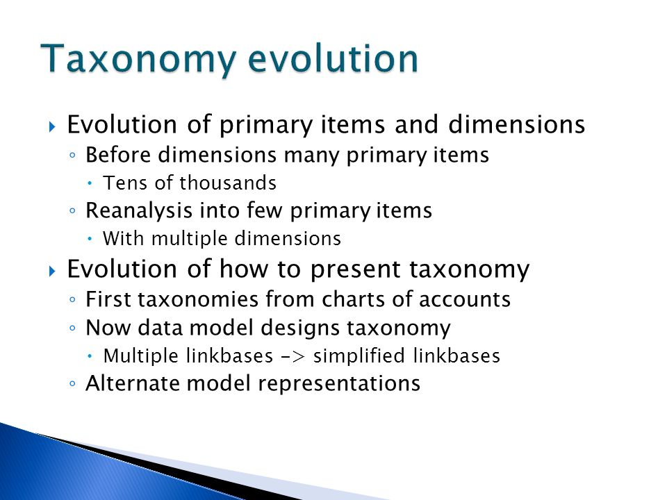 Evolution of primary items and dimensions Before dimensions many primary items Tens of thousands Reanalysis into few primary items With multiple dimensions Evolution of how to present taxonomy First taxonomies from charts of accounts Now data model designs taxonomy Multiple linkbases -> simplified linkbases Alternate model representations