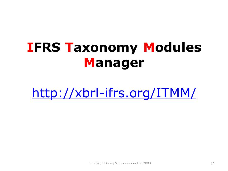 Copyright CompSci Resources LLC 2009 12 IFRS Taxonomy Modules Manager http://xbrl-ifrs.org/ITMM/