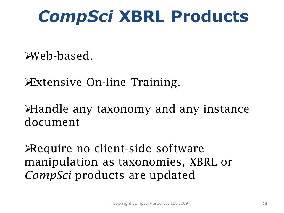 Copyright CompSci Resources LLC 2009 24 CompSci XBRL Products Web-based.