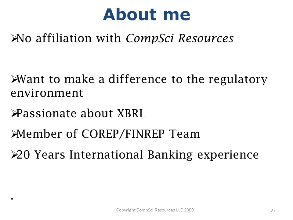 Copyright CompSci Resources LLC 2009 27 No affiliation with CompSci Resources Want to make a difference to the regulatory environment Passionate about XBRL Member of COREP/FINREP Team 20 Years International Banking experience.