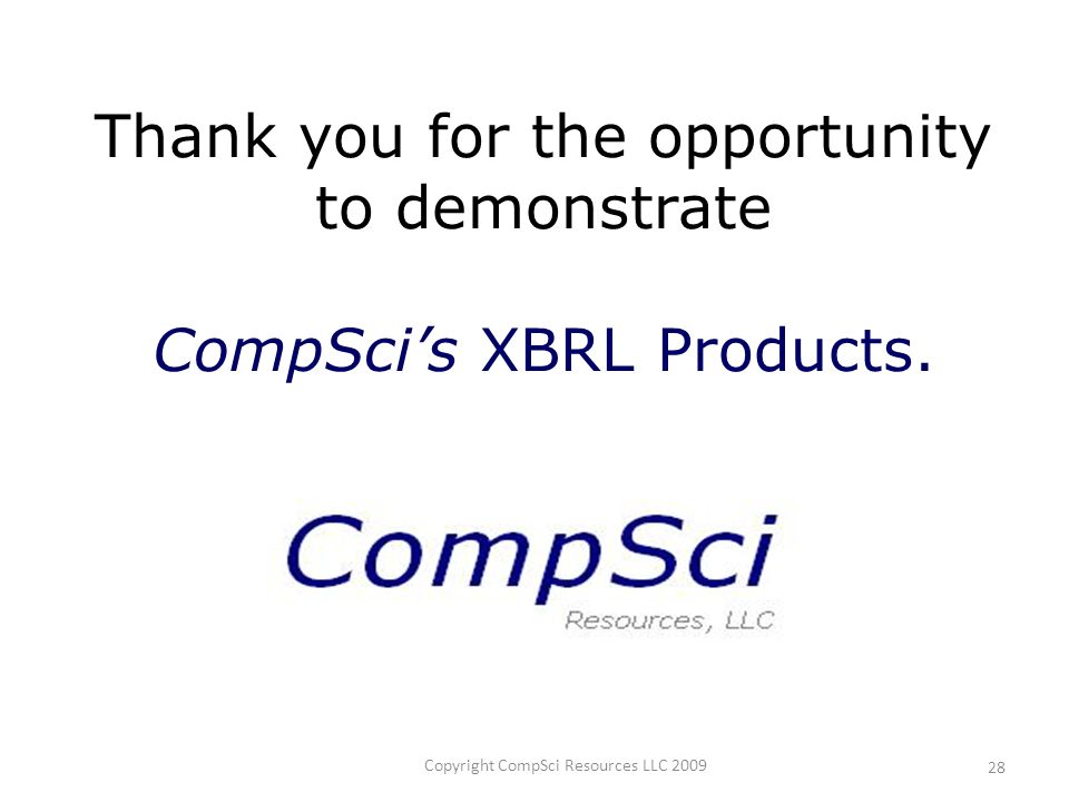 Copyright CompSci Resources LLC 2009 28 Thank you for the opportunity to demonstrate CompScis XBRL Products.
