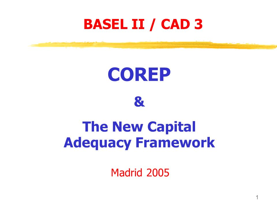 1 COREP & The New Capital Adequacy Framework Madrid 2005 BASEL II / CAD 3