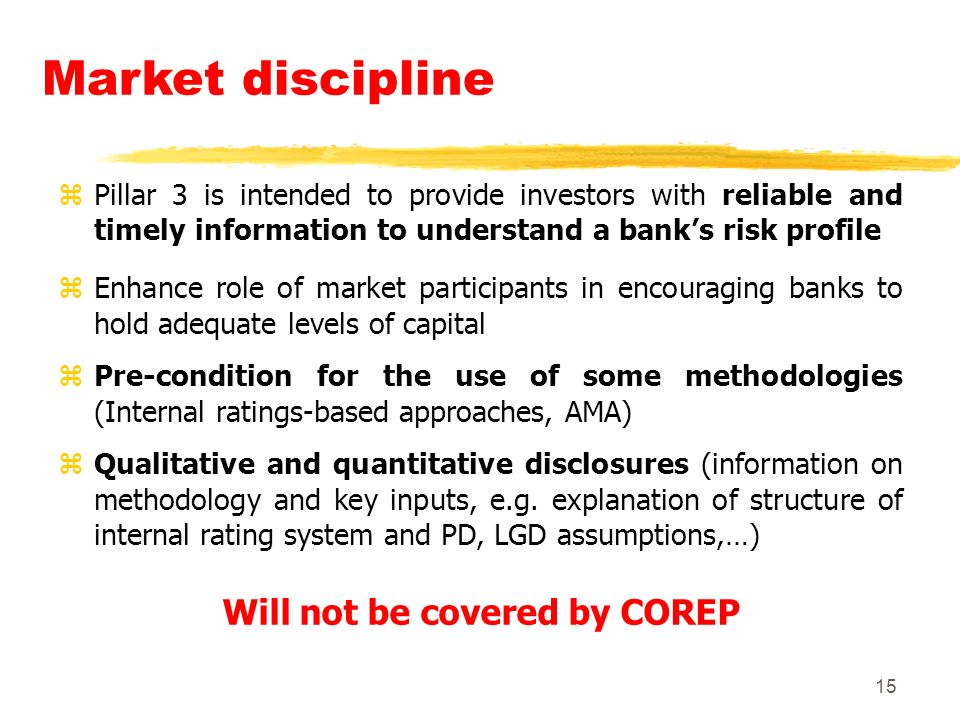15 Market discipline zPillar 3 is intended to provide investors with reliable and timely information to understand a banks risk profile zEnhance role of market participants in encouraging banks to hold adequate levels of capital zPre-condition for the use of some methodologies (Internal ratings-based approaches, AMA) zQualitative and quantitative disclosures (information on methodology and key inputs, e.g.
