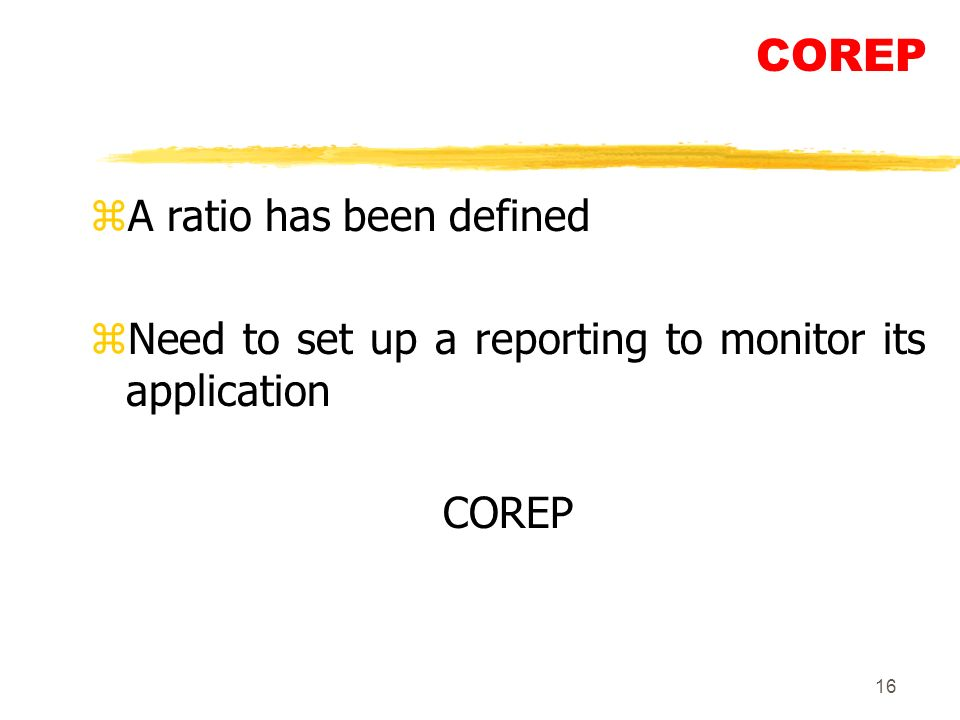 16 COREP zA ratio has been defined zNeed to set up a reporting to monitor its application COREP