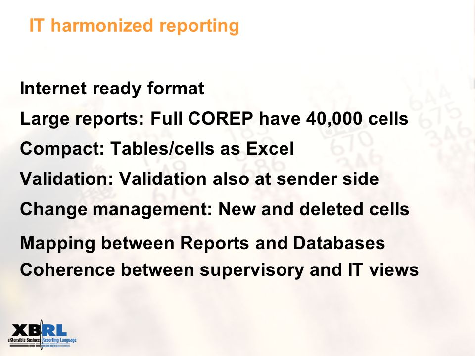IT harmonized reporting Internet ready format Large reports: Full COREP have 40,000 cells Compact: Tables/cells as Excel Validation: Validation also at sender side Change management: New and deleted cells Mapping between Reports and Databases Coherence between supervisory and IT views