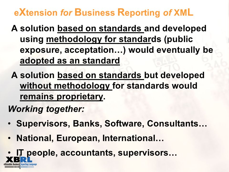 e X tension for B usiness R eporting of XM L Working together: Supervisors, Banks, Software, Consultants… National, European, International… IT people, accountants, supervisors… A solution based on standards and developed using methodology for standards (public exposure, acceptation…) would eventually be adopted as an standard A solution based on standards but developed without methodology for standards would remains proprietary.