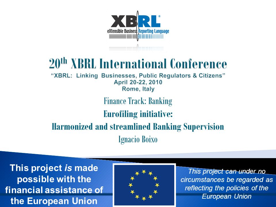 Finance Track: Banking Eurofiling initiative: Harmonized and streamlined Banking Supervision Ignacio Boixo This project can under no circumstances be regarded as reflecting the policies of the European Union This project is made possible with the financial assistance of the European Union