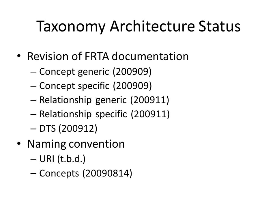Taxonomy Architecture Status Revision of FRTA documentation – Concept generic (200909) – Concept specific (200909) – Relationship generic (200911) – Relationship specific (200911) – DTS (200912) Naming convention – URI (t.b.d.) – Concepts (20090814)
