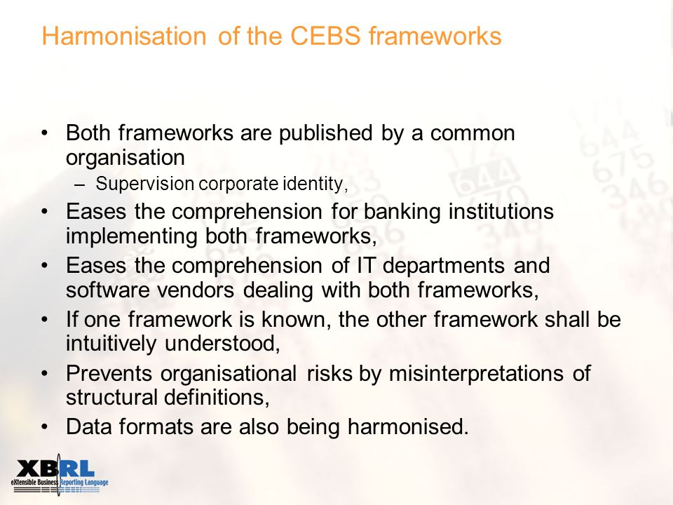 Harmonisation of the CEBS frameworks Both frameworks are published by a common organisation –Supervision corporate identity, Eases the comprehension for banking institutions implementing both frameworks, Eases the comprehension of IT departments and software vendors dealing with both frameworks, If one framework is known, the other framework shall be intuitively understood, Prevents organisational risks by misinterpretations of structural definitions, Data formats are also being harmonised.